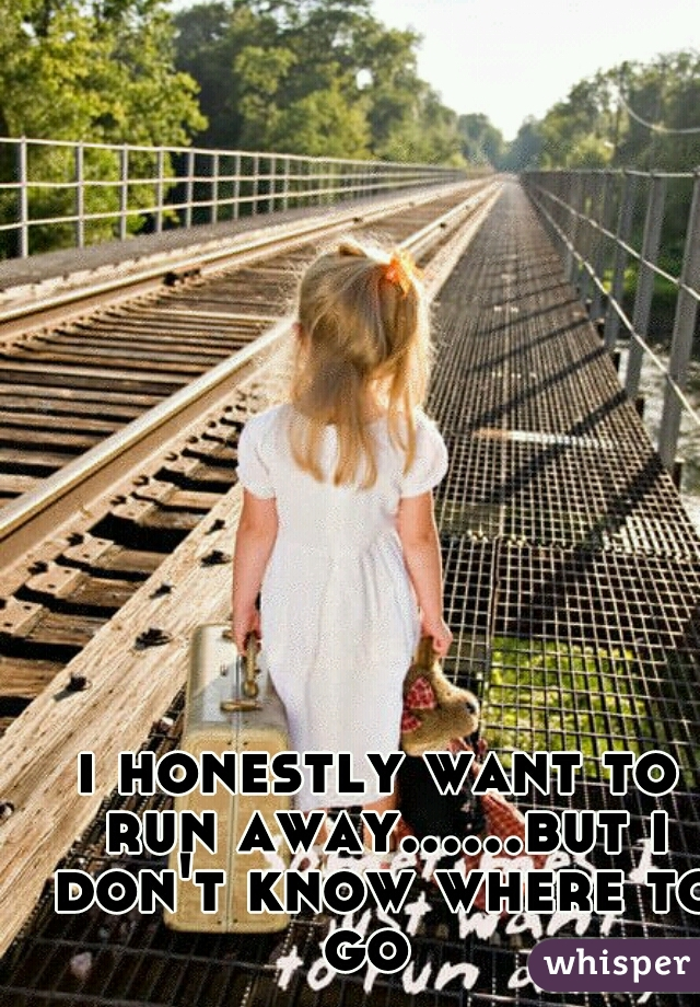 i honestly want to run away......but i don't know where to go