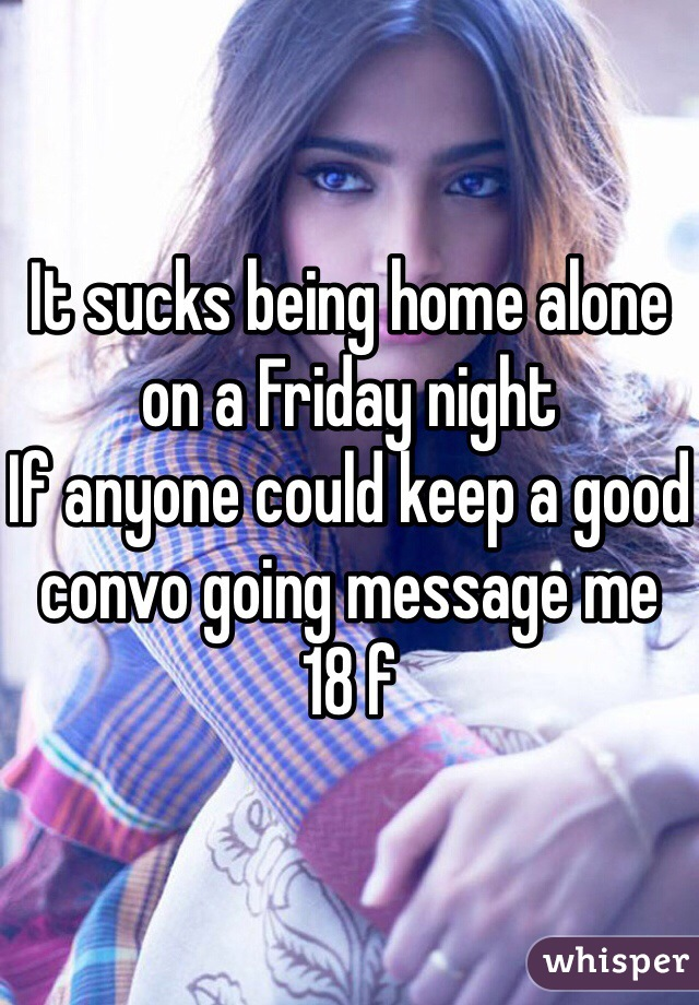 It sucks being home alone on a Friday night If anyone could keep a good convo going message me  18 f