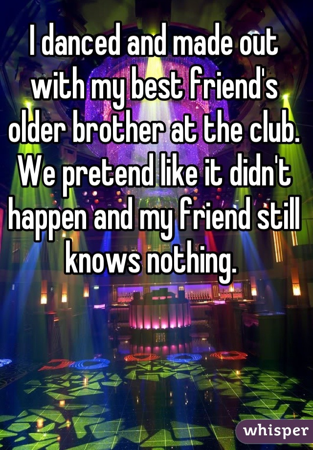 I danced and made out with my best friend's older brother at the club. We pretend like it didn't happen and my friend still knows nothing.