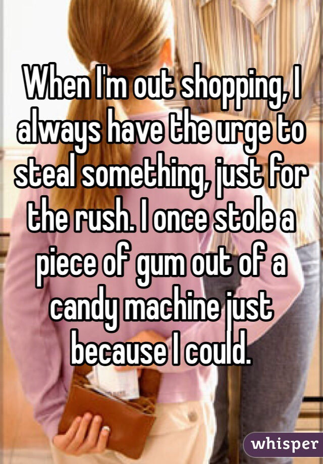 When I'm out shopping, I always have the urge to steal something, just for the rush. I once stole a piece of gum out of a candy machine just because I could.