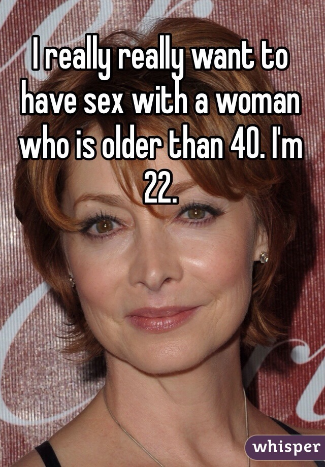 I really really want to have sex with a woman who is older than 40. I'm 22.