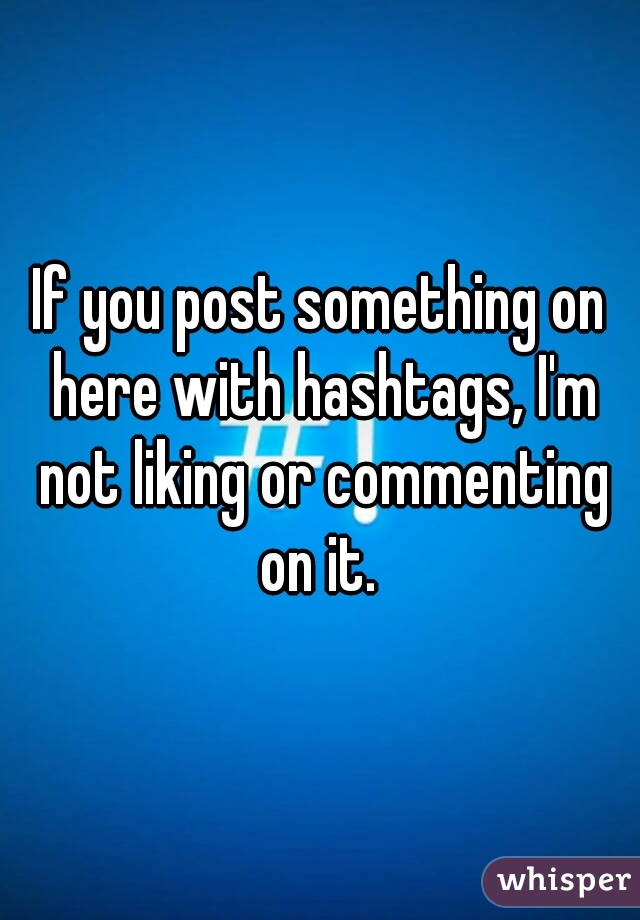 If you post something on here with hashtags, I'm not liking or commenting on it.