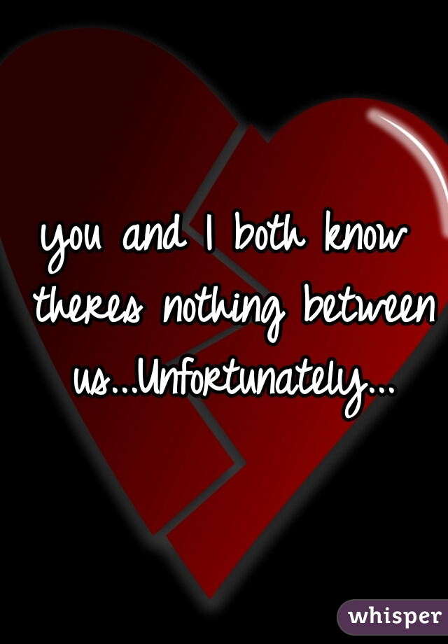 you and I both know theres nothing between us...Unfortunately...