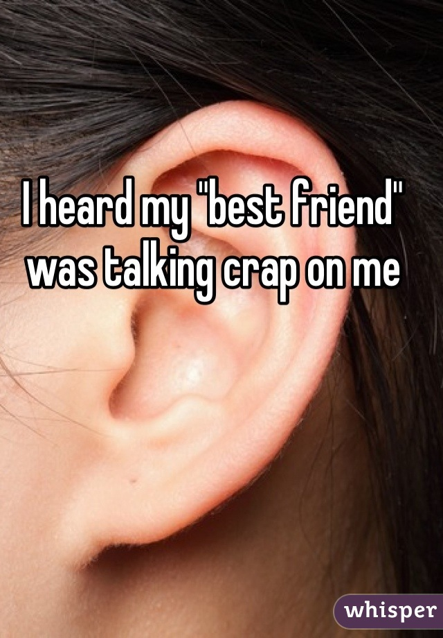 """I heard my """"best friend"""" was talking crap on me"""