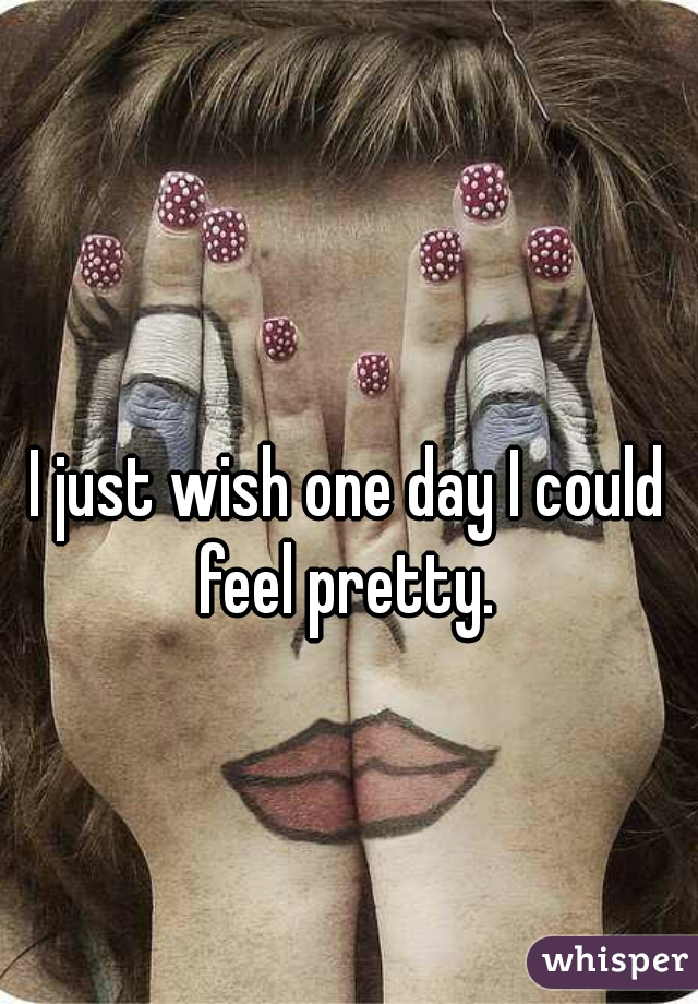 I just wish one day I could feel pretty.