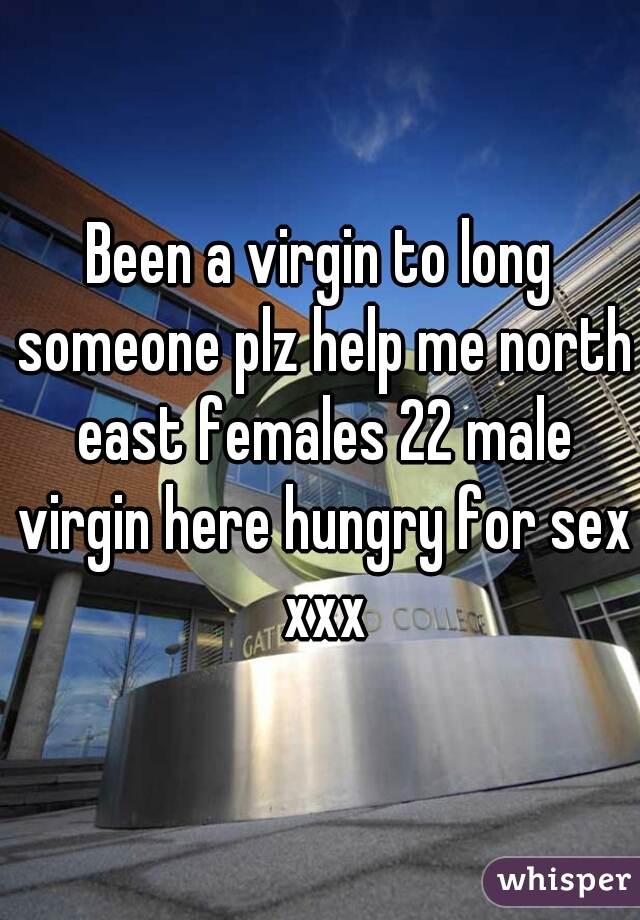 Been a virgin to long someone plz help me north east females 22 male virgin here hungry for sex xxx