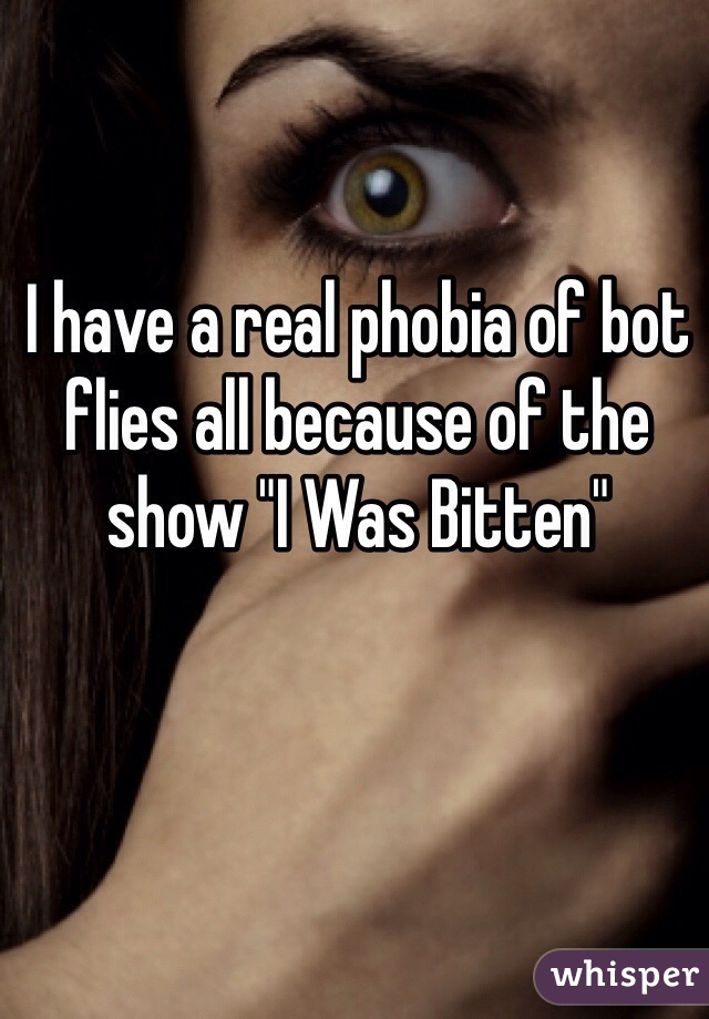 "I have a real phobia of bot flies all because of the show ""I Was Bitten"""