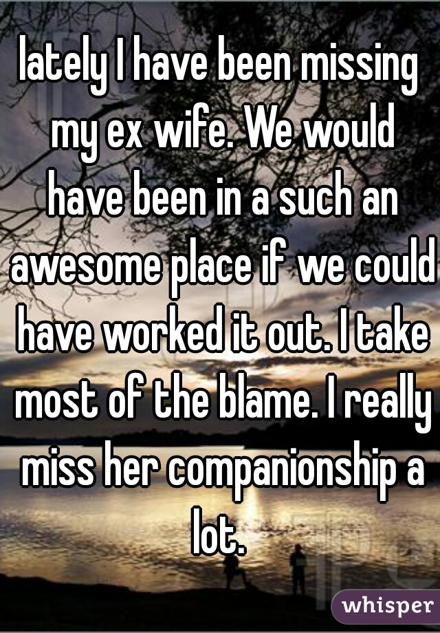 lately I have been missing my ex wife. We would have been in a such an awesome place if we could have worked it out. I take most of the blame. I really miss her companionship a lot.