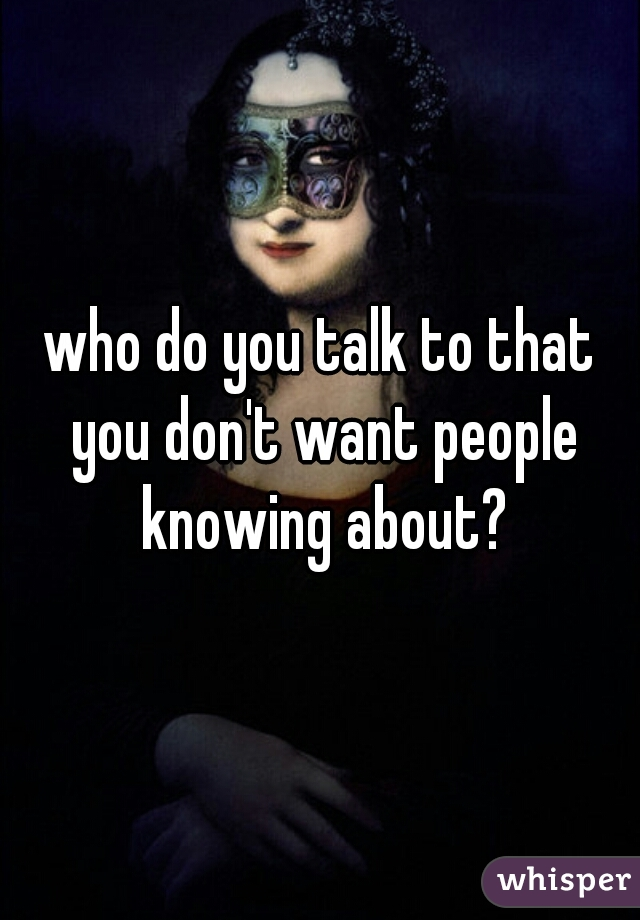 who do you talk to that you don't want people knowing about?