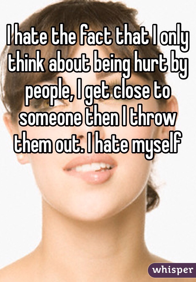 I hate the fact that I only think about being hurt by people, I get close to someone then I throw them out. I hate myself
