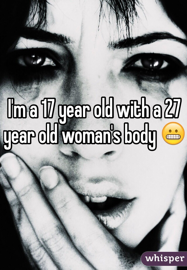 I'm a 17 year old with a 27 year old woman's body 😬