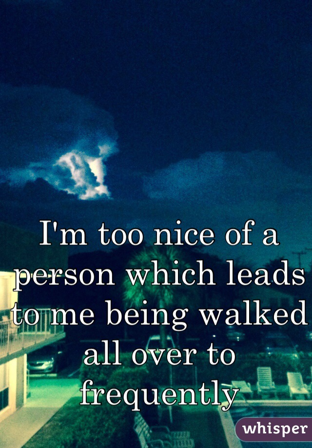 I'm too nice of a person which leads to me being walked all over to frequently