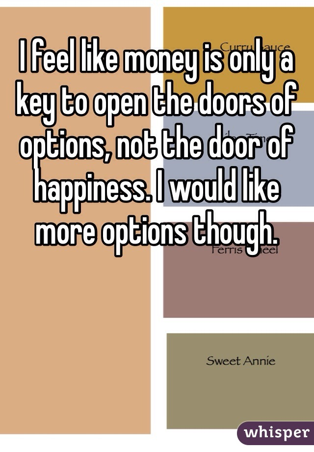 I feel like money is only a key to open the doors of options, not the door of happiness. I would like more options though.