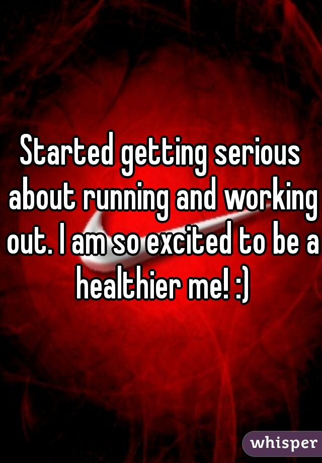 Started getting serious about running and working out. I am so excited to be a healthier me! :)