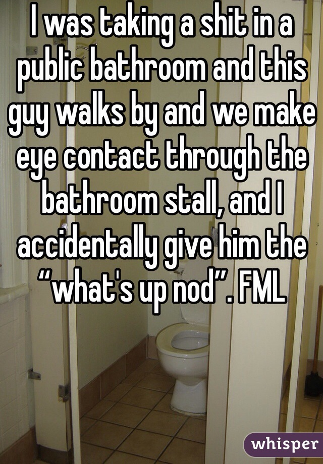 """I was taking a shit in a public bathroom and this guy walks by and we make eye contact through the bathroom stall, and I accidentally give him the """"what's up nod"""". FML"""