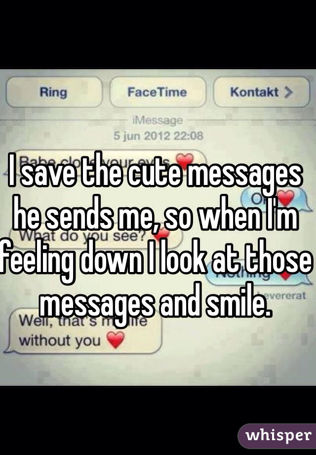 I save the cute messages he sends me, so when I'm feeling down I look at those messages and smile.