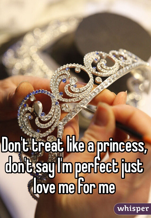 Don't treat like a princess, don't say I'm perfect just love me for me