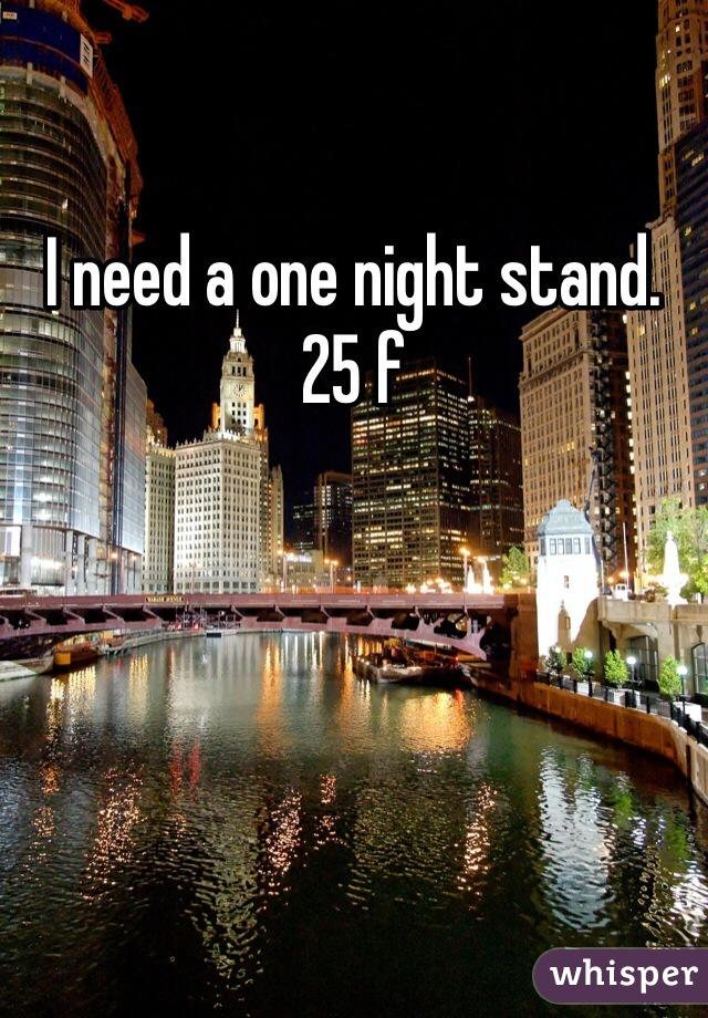 I need a one night stand. 25 f