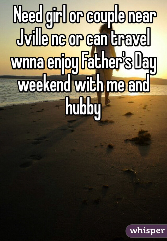 Need girl or couple near Jville nc or can travel wnna enjoy Father's Day weekend with me and hubby