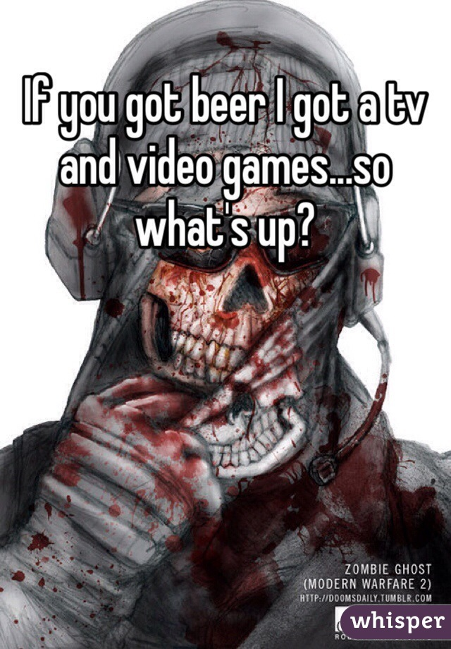 If you got beer I got a tv and video games...so what's up?