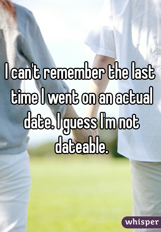 I can't remember the last time I went on an actual date. I guess I'm not dateable.