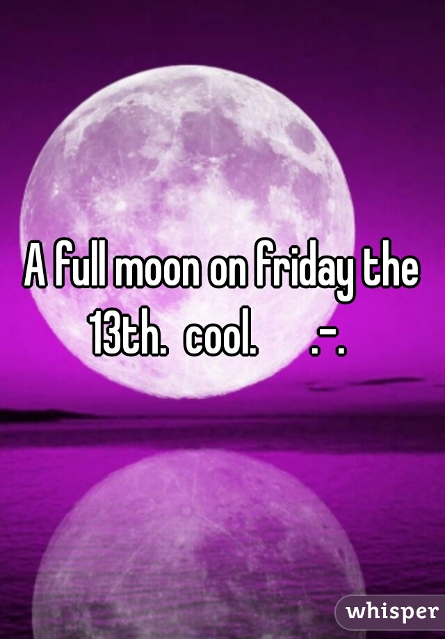 A full moon on friday the 13th.  cool.      .-.
