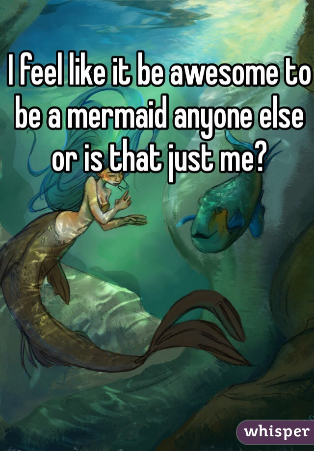 I feel like it be awesome to be a mermaid anyone else or is that just me?