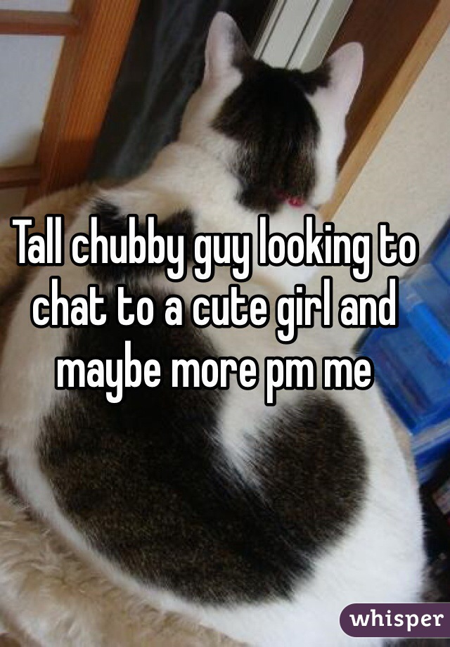 Tall chubby guy looking to chat to a cute girl and maybe more pm me