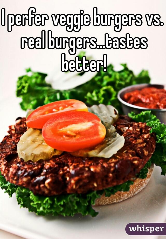 I perfer veggie burgers vs. real burgers...tastes better!