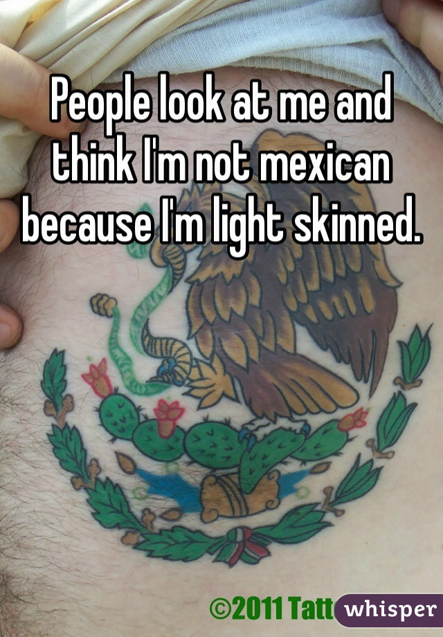 People look at me and think I'm not mexican because I'm light skinned.