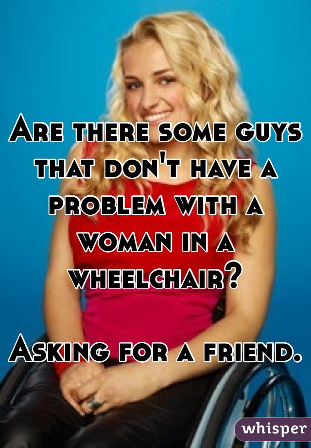 Are there some guys that don't have a problem with a woman in a wheelchair?  Asking for a friend.