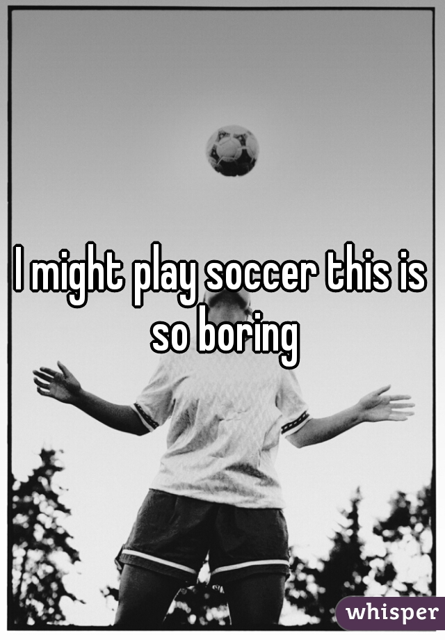 I might play soccer this is so boring