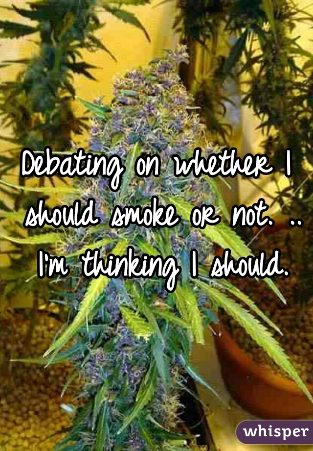 Debating on whether I should smoke or not. .. I'm thinking I should.