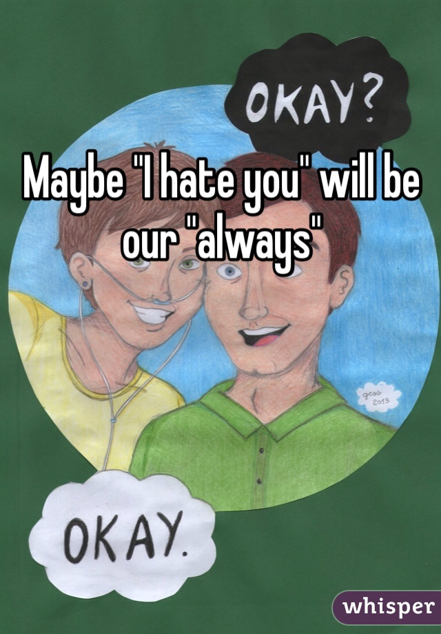 "Maybe ""I hate you"" will be our ""always"""