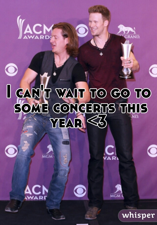 I can't wait to go to some concerts this year <3