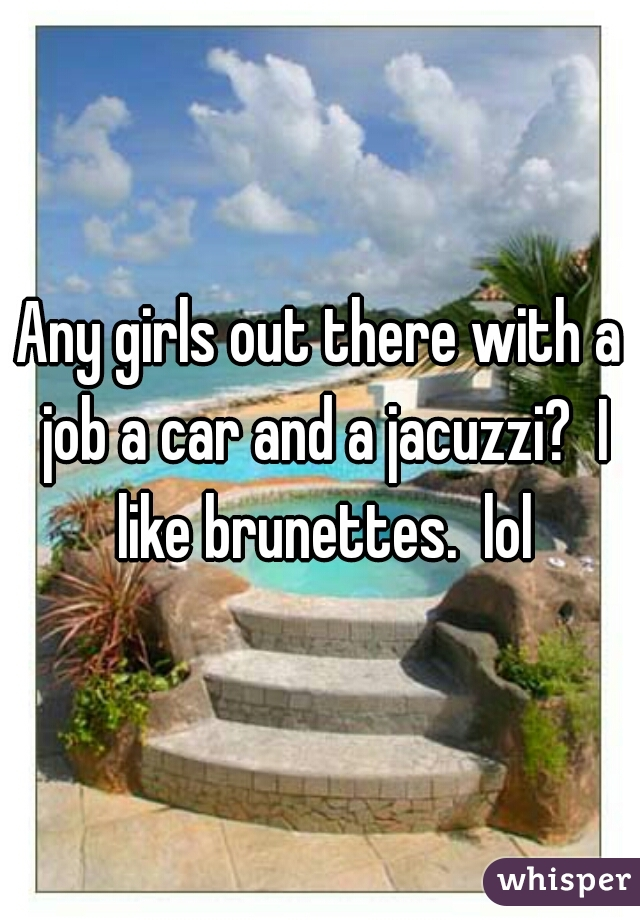 Any girls out there with a job a car and a jacuzzi?  I like brunettes.  lol