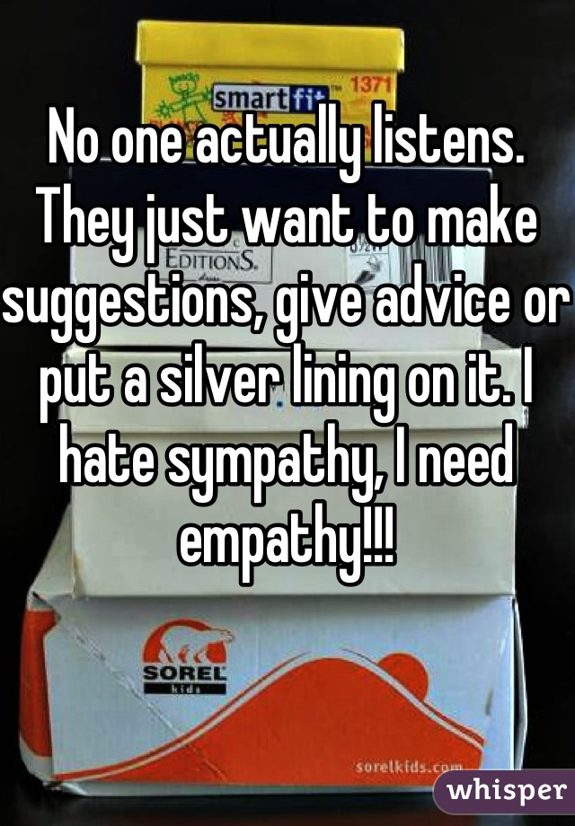No one actually listens. They just want to make suggestions, give advice or put a silver lining on it. I hate sympathy, I need empathy!!!