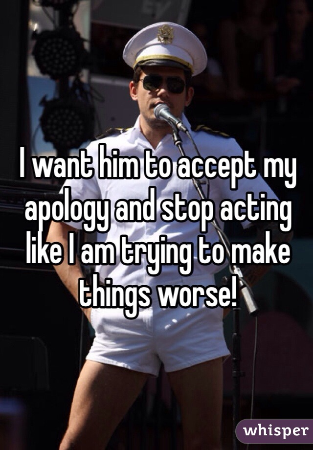 I want him to accept my apology and stop acting like I am trying to make things worse!