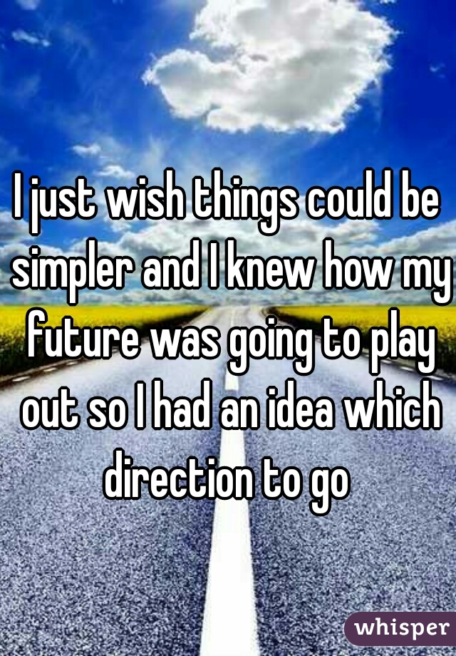 I just wish things could be simpler and I knew how my future was going to play out so I had an idea which direction to go