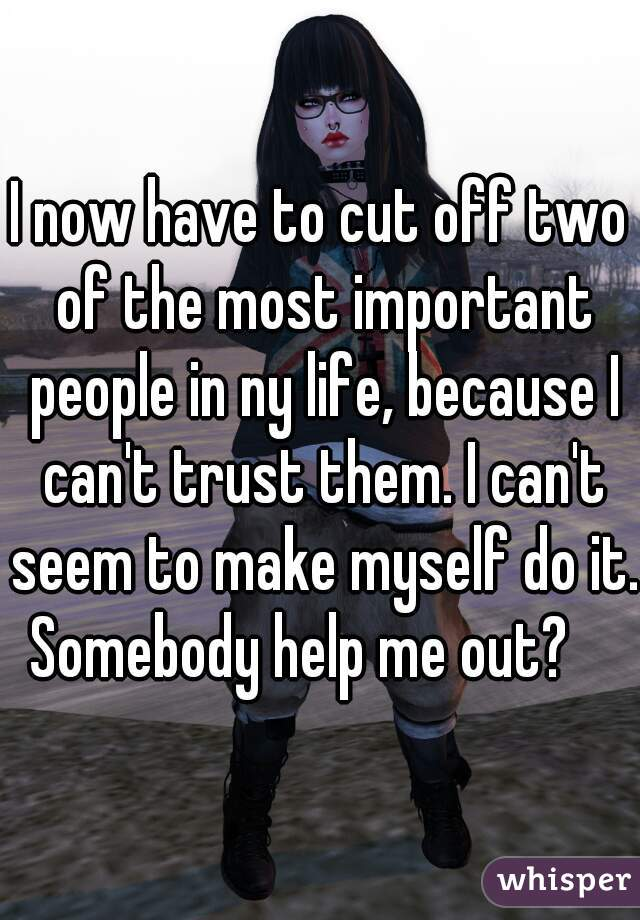 I now have to cut off two of the most important people in ny life, because I can't trust them. I can't seem to make myself do it. Somebody help me out?