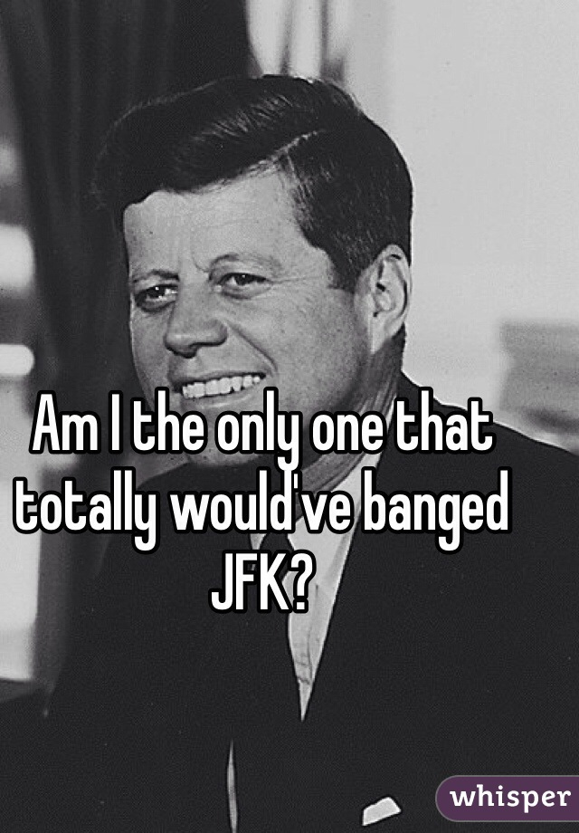 Am I the only one that totally would've banged JFK?