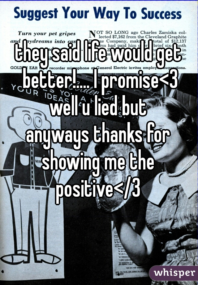 they said life would get better!.... I promise<3 well u lied but anyways thanks for showing me the positive</3
