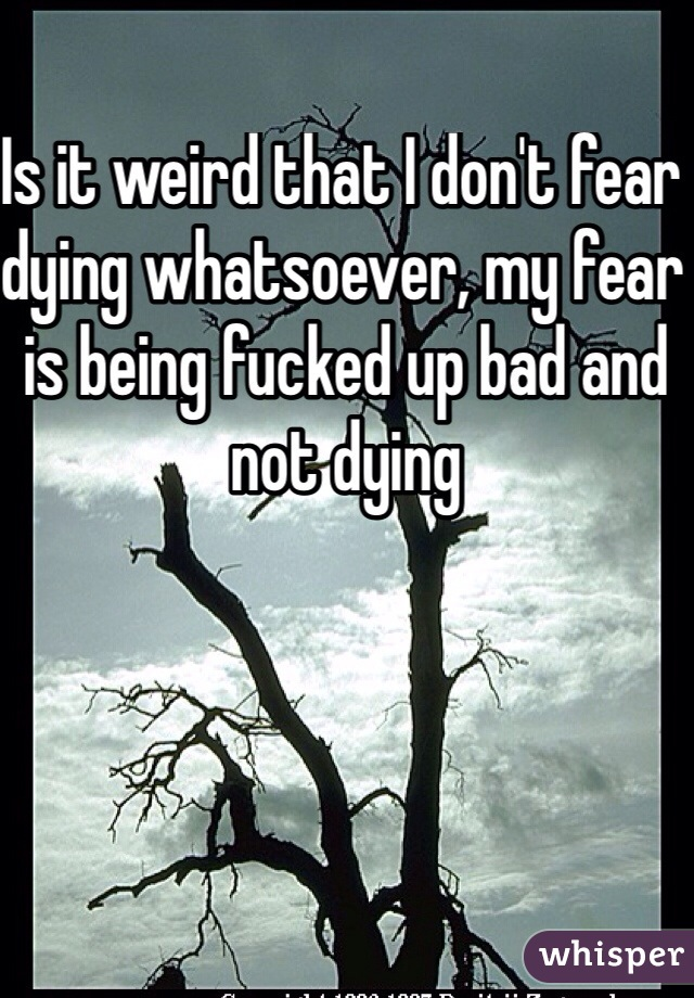 Is it weird that I don't fear dying whatsoever, my fear is being fucked up bad and not dying