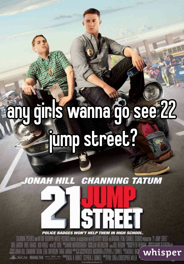 any girls wanna go see 22 jump street?