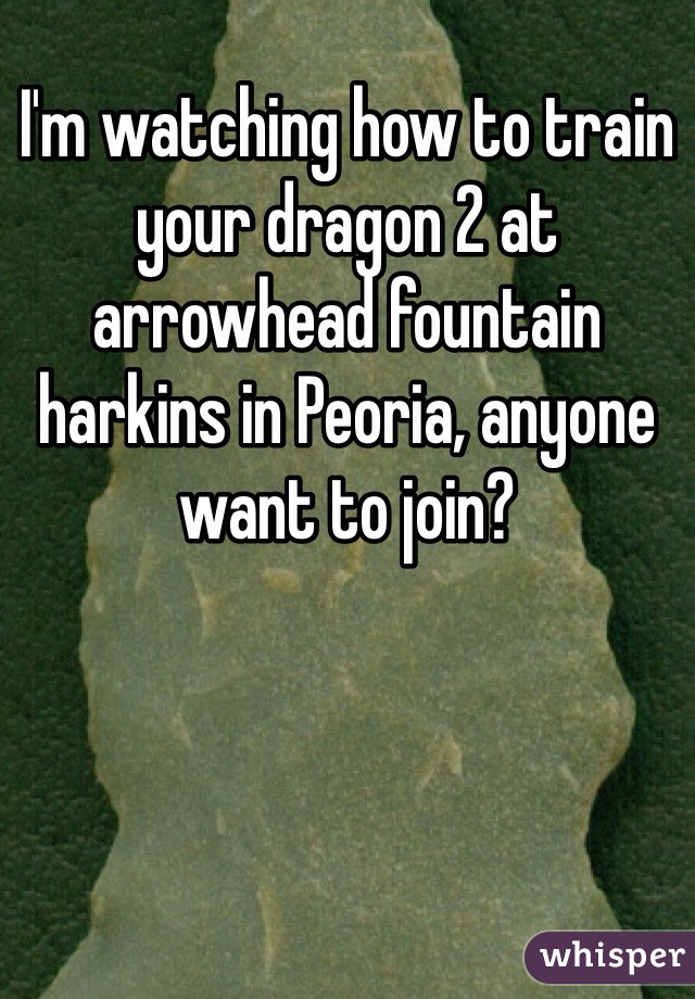 I'm watching how to train your dragon 2 at arrowhead fountain harkins in Peoria, anyone want to join?
