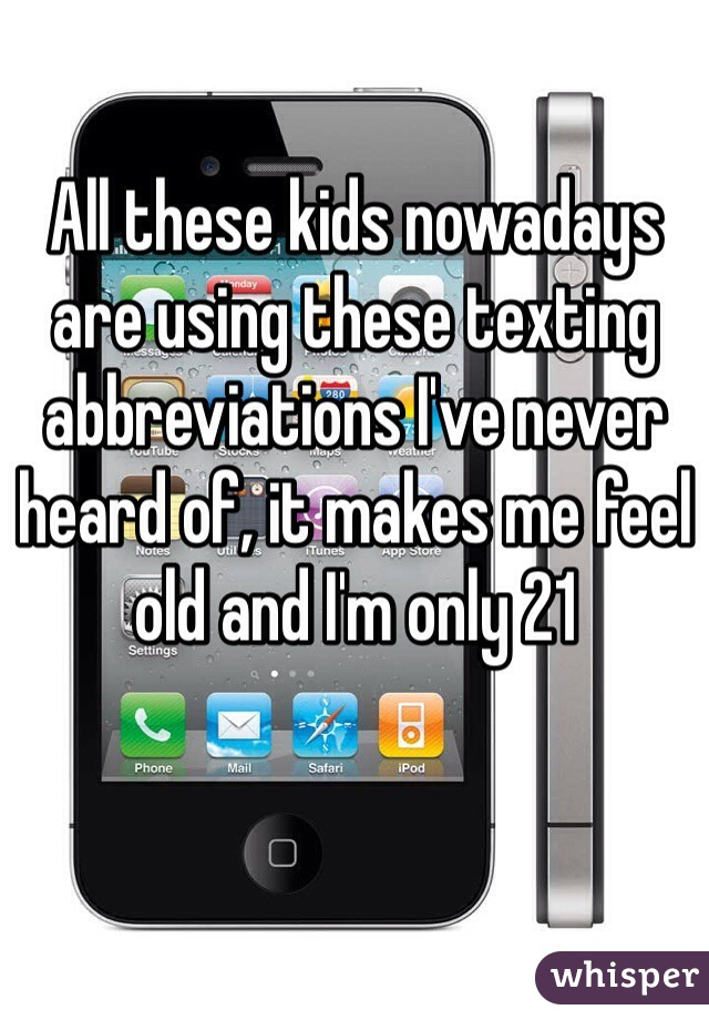 All these kids nowadays are using these texting abbreviations I've never heard of, it makes me feel old and I'm only 21