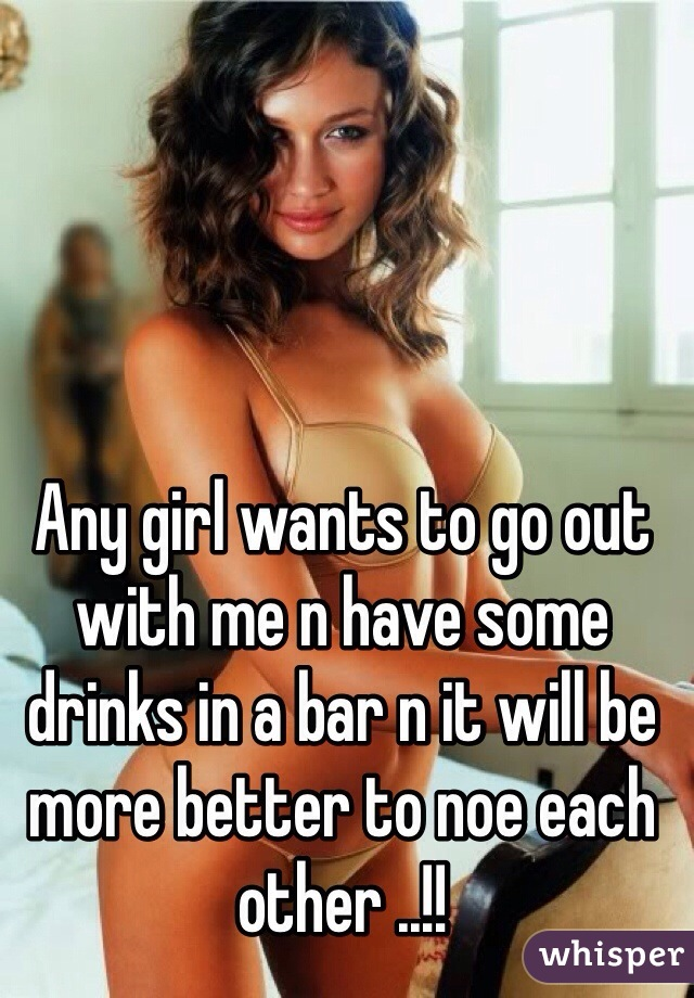 Any girl wants to go out with me n have some drinks in a bar n it will be more better to noe each other ..!!