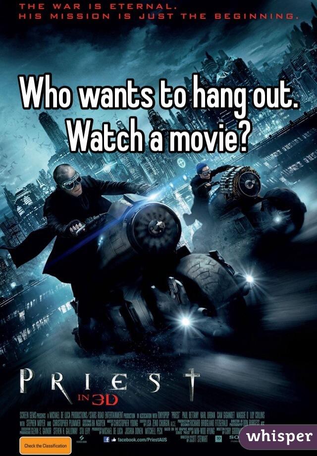 Who wants to hang out.  Watch a movie?