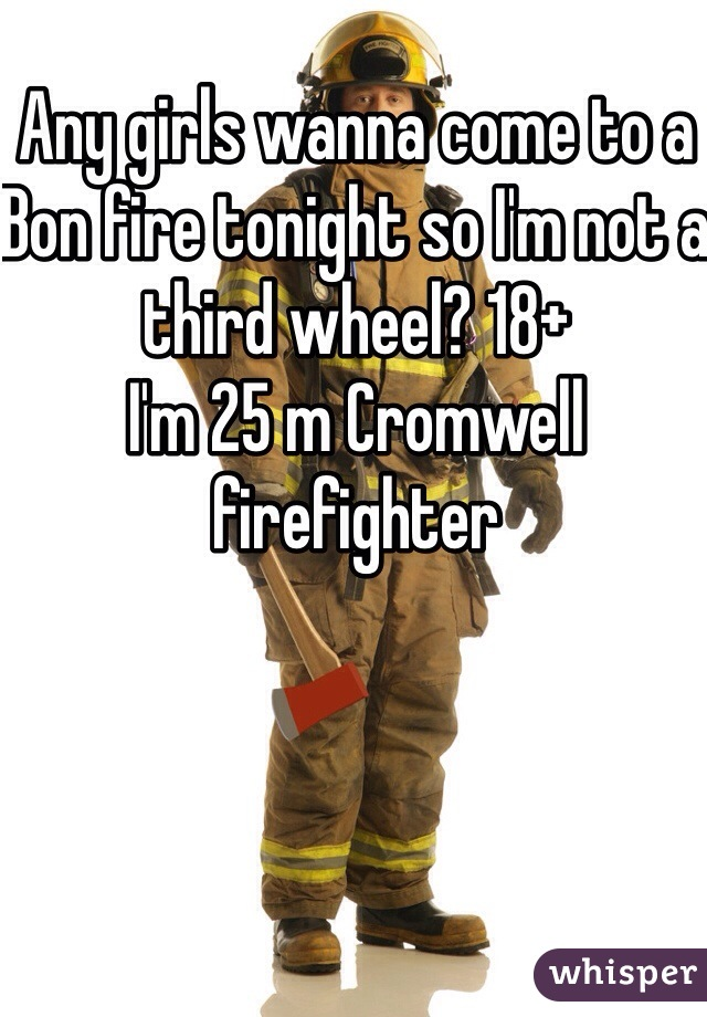 Any girls wanna come to a Bon fire tonight so I'm not a third wheel? 18+ I'm 25 m Cromwell firefighter