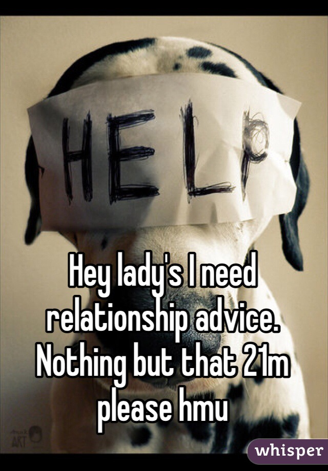 Hey lady's I need relationship advice. Nothing but that 21m please hmu